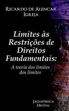 Limites às Restrições de Direitos Fundamentais: A teoria dos limites dos limites  by  Ricardo de Alencar Igreja