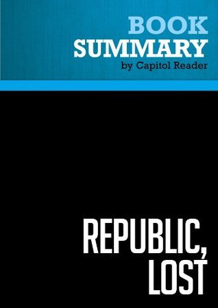 Summary of Republic, lost : How Money Corrupts Congress - and a Plan to Stop It  by  Capitol Reader