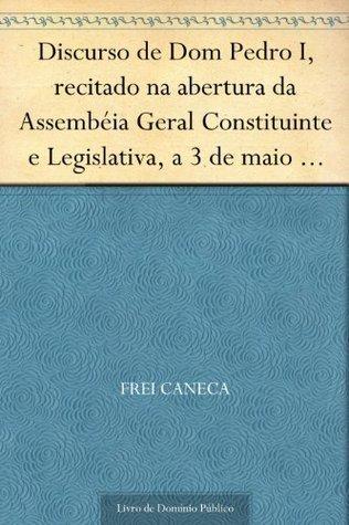 Discurso de Dom Pedro I recitado na abertura da Assembéia Geral Constituinte e Legislativa a 3 de maio de 1823  by  Frei Caneca