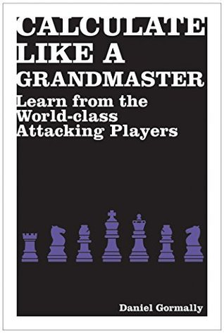 Calculate Like a Grandmaster: Learn from the World-Class Attacking Players Daniel Gormally