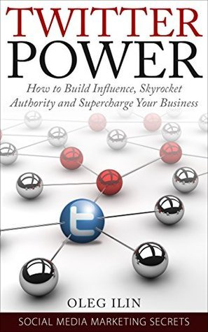 Twitter Power: How to Build Influence, Skyrocket Authority and Supercharge Your Business.: Proven Blueprint on How to Use Twitter Marketing to Charm Influencers ... (Social Media Marketing Secrets Book 1)  by  Oleg Ilin