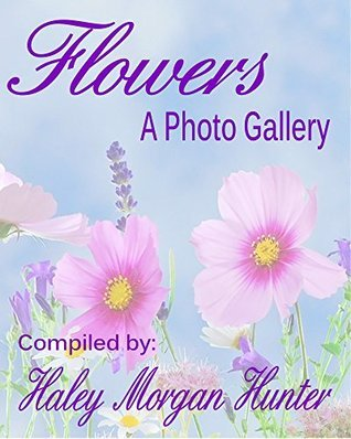 Flowers: A Photo Gallery (Kindle Unlimited Photo Gallery e-Book Series 1) Haley Morgan Hunter