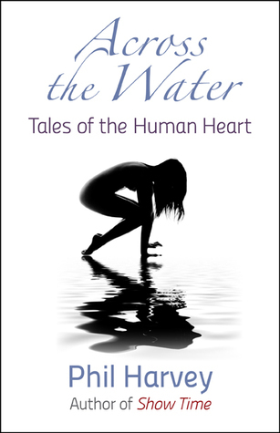Across the Water: Tales of the Human Heart Phil Harvey