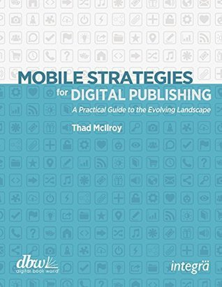Mobile Strategies for Digital Publishing: A Practical Guide to the Evolving Landscape Thad McIlroy