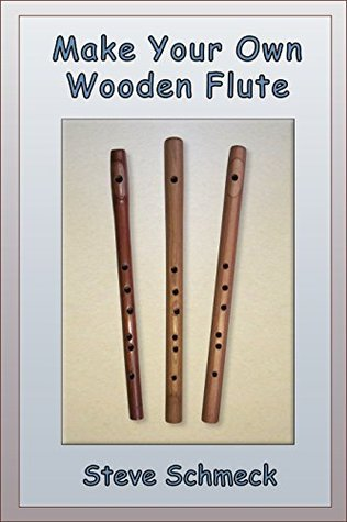 Make Your Own Wooden Flute  by  Steve Schmeck