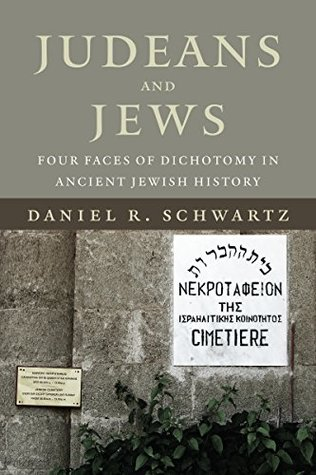 Judeans and Jews: Four Faces of Dichotomy in Ancient Jewish History (The Kenneth Michael Tanenbaum Series in Jewish Studies)  by  Daniel B. Schwartz