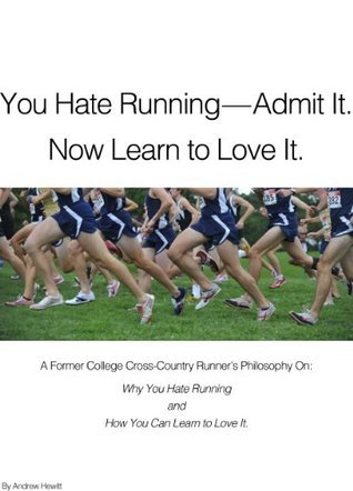 You Hate Running-Admit It. Now Learn to Love it.  by  Andrew Hewitt