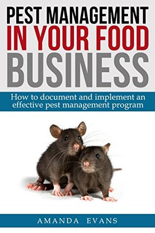 Pest Management in your Food Business: How to document and implement an effective pest management program  by  Amanda Evans