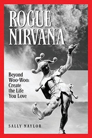 Rogue Nirvana: Beyond Woo-Woo: Create the Life You Love Sally Naylor