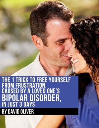 The 1 Trick to Free Yourself From Frustration, Caused a Loved Ones Bipolar Disorder, in 3 Days by David Oliver