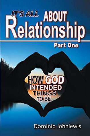Its All About Relationship Part One: How God Intended Things to Be  by  Dominic Johnlewis