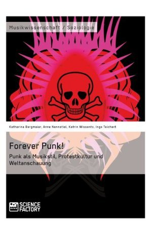 Forever Punk! Punk als Musikstil, Protestkultur und Weltanschauung  by  Katharina Bergmaier