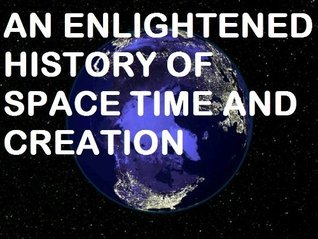 AN ENLIGHTENED HISTORY OF SPACE TIME AND CREATION Jeff Levenstein