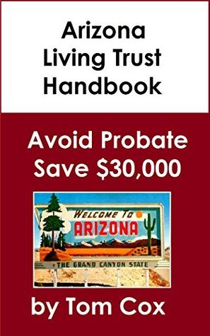Arizona Living Trust Handbook: How to Create a Living Trust in Arizona and Save $30k in Probate Fees  by  Tom    Cox