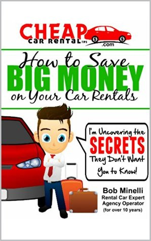 Cheap Car Rental Tips - How to Save Big Money on Your Car Rentals: Im Uncovering the Secrets They Dont Want You to Know Bob Minelli