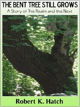 The Bent Tree Still Grows, A Story of this Realm and the Next. Robert Hatch