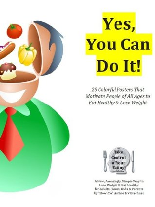 Yes, You Can Do It!: 25 Color Posters That Motivate People of All Ages to Eat Healthy and Lose Weight Safely  by  Irv Brechner
