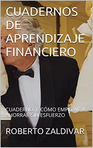 CUADERNOS DE APRENDIZAJE FINANCIERO: CUADERNO 1: CÓMO EMPEZAR A AHORRAR SIN ESFUERZO  by  ROBERTO ZALDIVAR