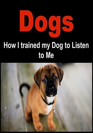 Dogs: How I Trained My Dog to Listen to Me:  by  Maria Gani