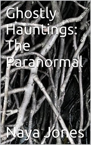 Ghostly Hauntings: The Paranormal  by  Naya H. Jones