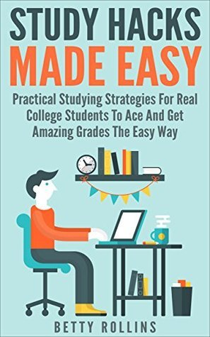 Study Hacks Made Easy - Practical Studying Strategies For Real College Students To Ace And Get Amazing Grades The Easy Way (College Study Hacks And Tips Book 1)  by  Betty Rollins