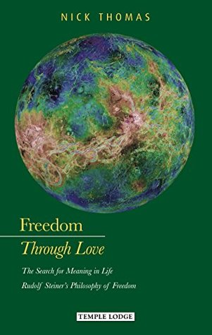 Freedom Through Love:The Search for Meaning in Life: Rudolf Steiners Philosophy of Freedom Nick    Thomas