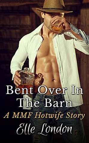 Bent Over In The Barn: A MMF Hotwife Story  by  Elle London