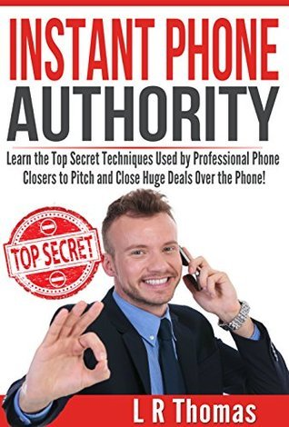 Instant Phone Authority: Learn the Top Secret Techniques Used Professional Phone Closers to Pitch and Close Huge Deals Over the Phone! by Linda Thomas