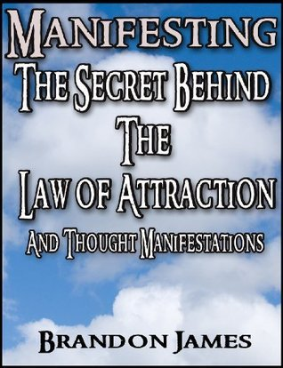 Manifesting: The Secret Behind The Law Of Attraction and Thought Manifestations Brandon James