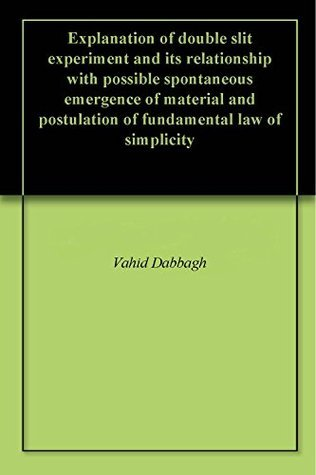 Explanation of double slit experiment and its relationship with possible spontaneous emergence of material and postulation of fundamental law of simplicity  by  Vahid Dabbagh