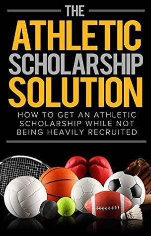The Athletic Scholarship Solution: How To Get An Athletic Scholarship While Not Being Heavily Recruited  by  Akeem Shavers