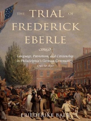 The Trial of Frederick Eberle: Language, Patriotism and Citizenship in Philadelphias German Community, 1790 to 1830  by  Friederike Baer