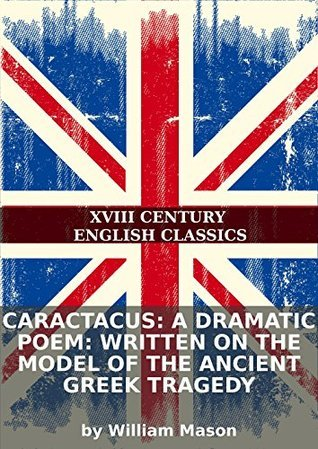 Caractacus: a dramatic poem: written on the model of the ancient Greek tragedy  by  William Mason