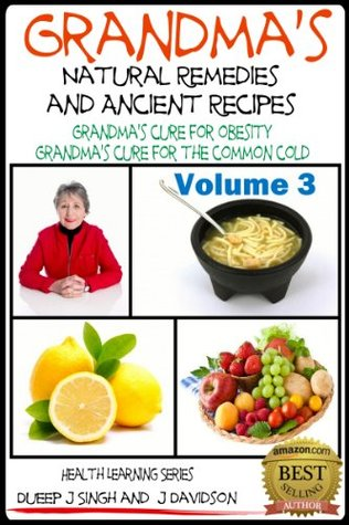 Grandmas Natural Remedies And Ancient Recipes - Volume 3 - How to cure a common cold and other health related remedies (Health Learning Series Book 29)  by  Dueep J. Singh