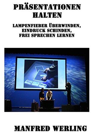 Präsentationen halten - Reden & Vorträge meistern: Lampenfieber überwinden, Eindruck schinden, frei Sprechen lernen Manfred Werling