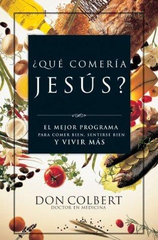 ¿Qué comería Jesús?: El programa vital para comer bien, sentirse bien, y vivir más  by  Don Colbert