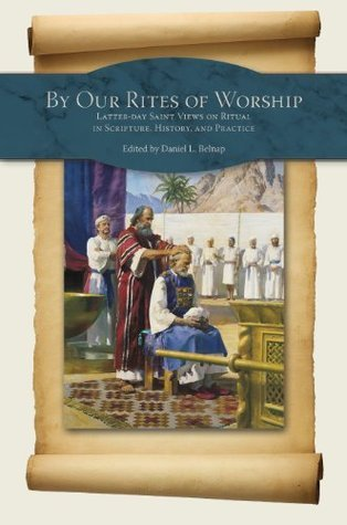 By Our Rites of Worship: Latter-day Saint Views on Ritual in Scripture and Practice David L. Belnap