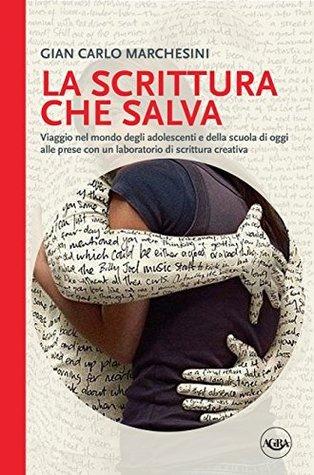 La scrittura che salva: Viaggio nel mondo degli adolescenti e della scuola di oggi alle prese con un laboratorio di scrittura creativa  by  Gian Carlo Marchesini