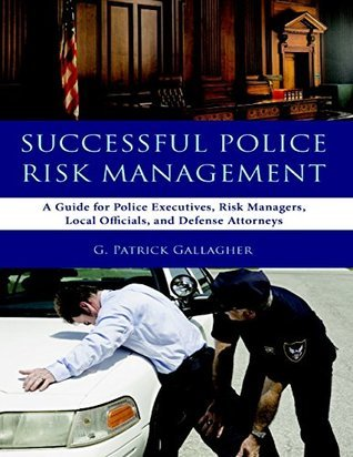 Successful Police Risk Management: A Guide for Police Executives, Risk Managers, Local Officials, and Defense Attorneys  by  G Patrick Gallagher