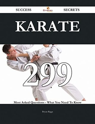 Karate 299 Success Secrets - 299 Most Asked Questions On Karate - What You Need To Know  by  Bryan Riggs