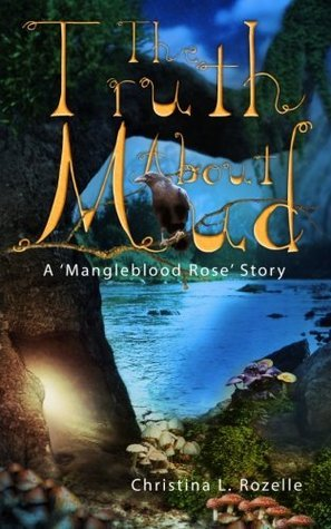 The Truth about Mud: A Mangleblood Rose Story Christina L. Rozelle