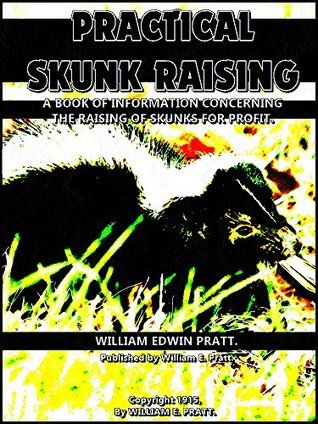 Practical Skunk Raising: A Book of Information Concerning the Raising of Skunks for Profit  by  William Edwin Pratt