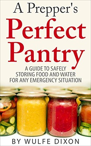 A Preppers Perfect Pantry: A Guide To Safely Storing Food And Water For Any Emergency Situation  by  Wulfe Dixon