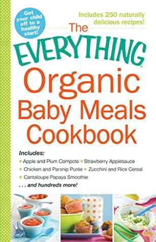 The Everything Organic Baby Meals Cookbook: Includes Apple and Plum Compote, Strawberry Applesauce, Chicken and Parsnip Puree, Zucchini and Rice Cereal, ... Smoothie...and Hundreds More!  by  Adams Media