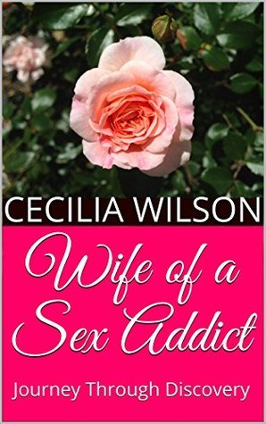 Wife of a Sex Addict: Journey Through Discovery Cecilia Wilson