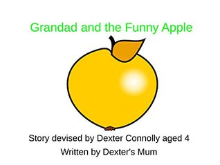 Grandad and the Funny Apple: A book for four year olds, written  by  a four year old. by Dexter Connolly