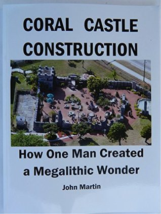 CORAL CASTLECONSTRUCTION: How One Man Created a Megalithic Wonder John Martin