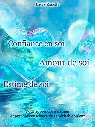Confiance en soi, Amour de soi, Estime de soi: Pour apprendre à saimer et prendre conscience de sa véritable valeur  by  Laure Zanella