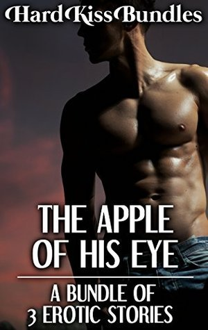 THE APPLE OF HIS EYE: A Bundle of 3 Erotic Stories  by  Hard Kiss Bundles