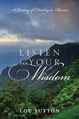 Listen to Your Wisdom: A Journey of Healing in Hawaii  by  Lou Sutton